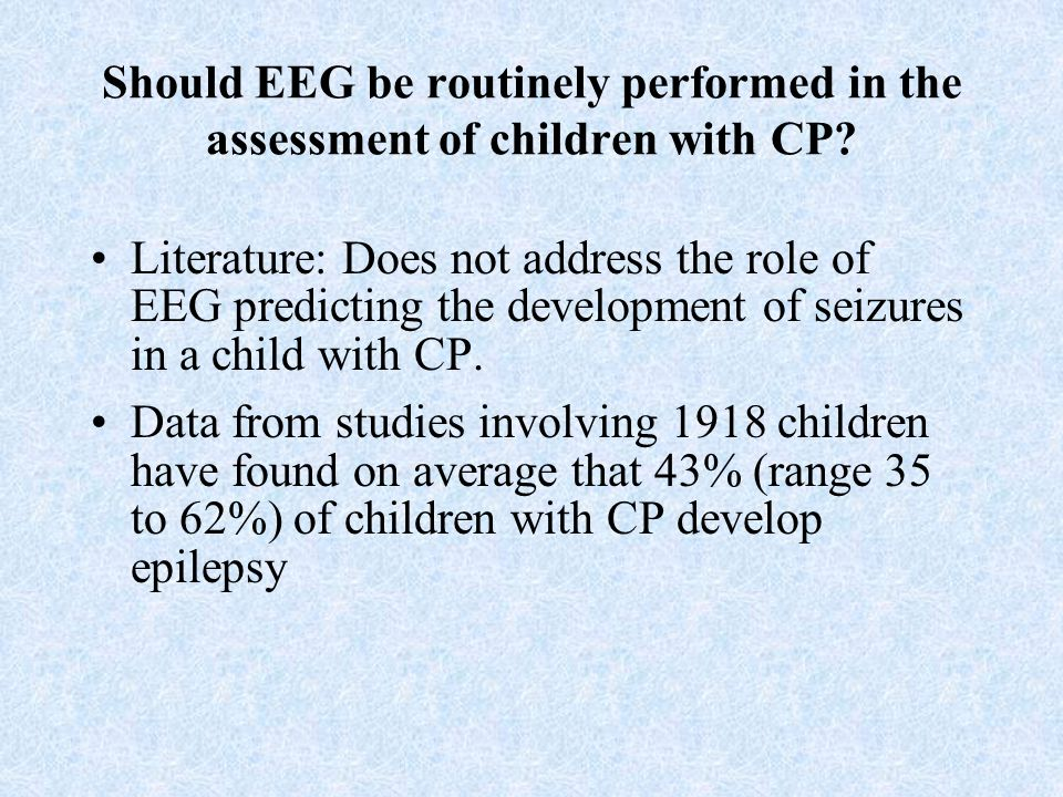 Should EEG be routinely performed in the assessment of children with CP? Literature: Does not address the role of EEG predicting the development of se