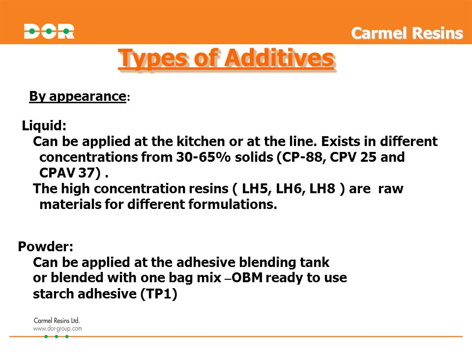 Types of Additives Liquid: Can be applied at the kitchen or at the line. Exists in different concentrations from 30-65% solids (CP-88, CPV 25 and CPAV