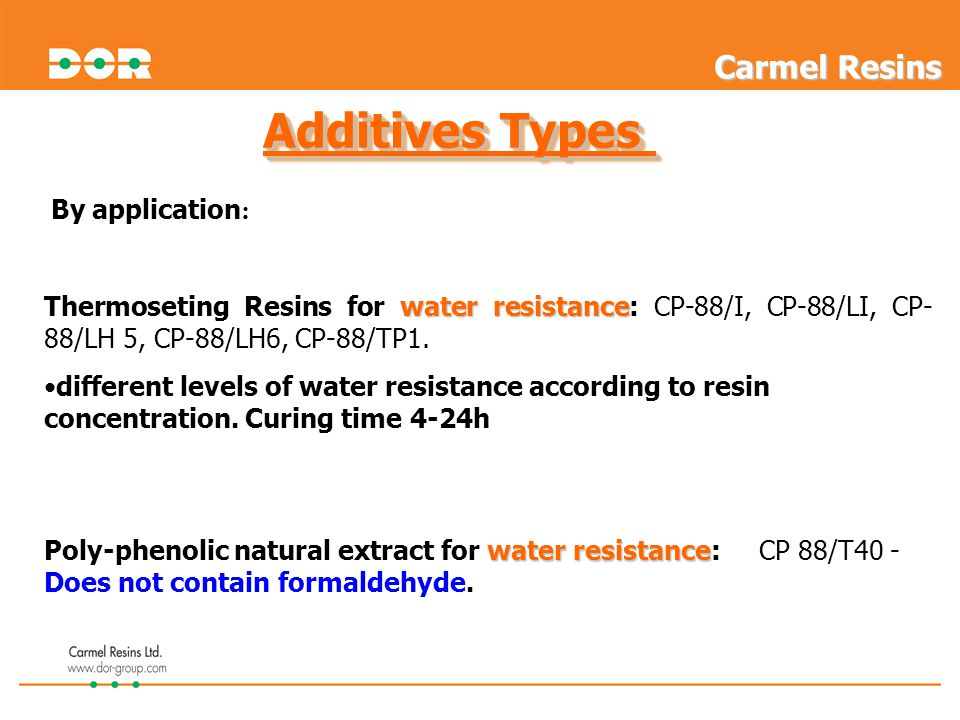Additives Types water resistance Thermoseting Resins for water resistance: CP-88/I, CP-88/LI, CP- 88/LH 5, CP-88/LH6, CP-88/TP1. different levels of w