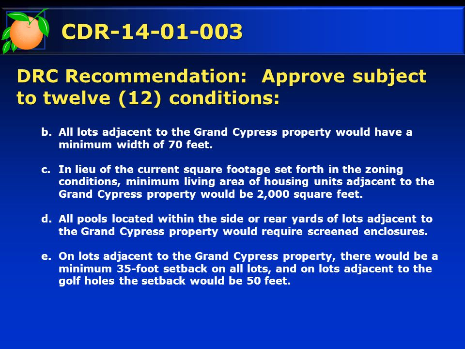 CDR-14-01-003 DRC Recommendation: Approve subject to twelve (12) conditions: b.All lots adjacent to the Grand Cypress property would have a minimum width of 70 feet.