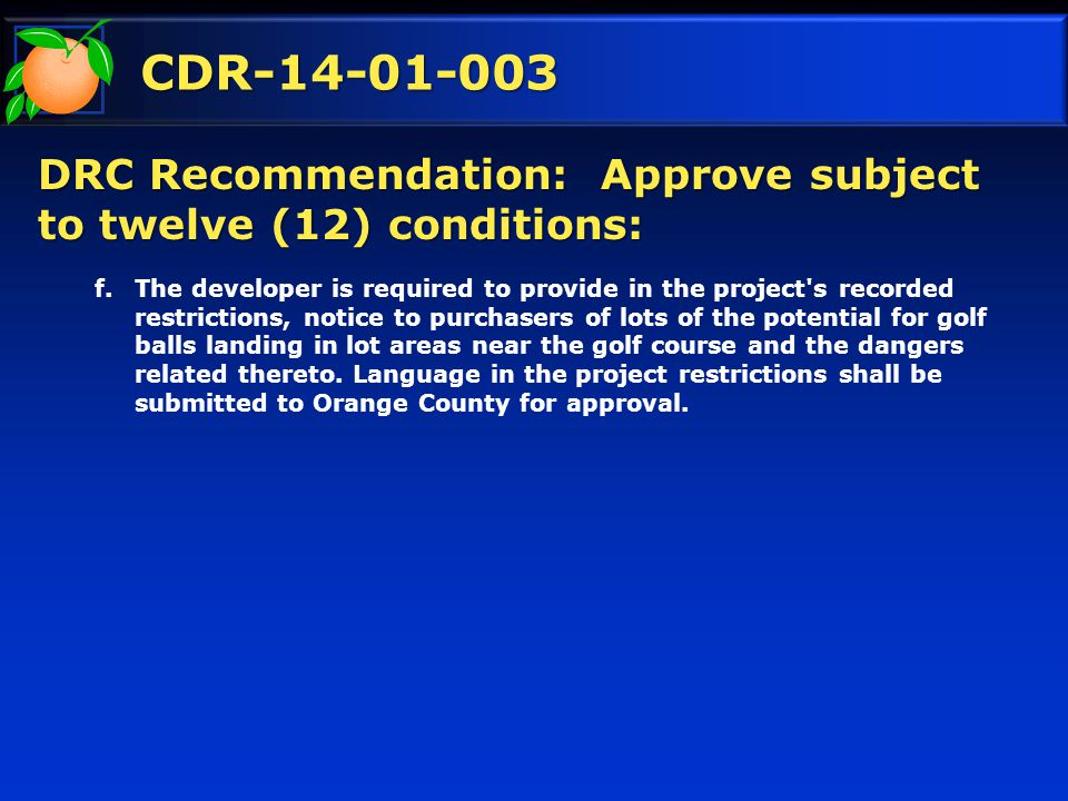 CDR-14-01-003 DRC Recommendation: Approve subject to twelve (12) conditions: f.The developer is required to provide in the project s recorded restrictions, notice to purchasers of lots of the potential for golf balls landing in lot areas near the golf course and the dangers related thereto.