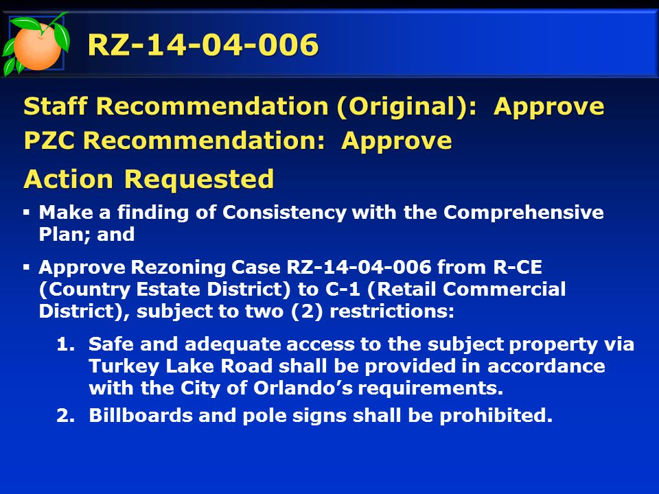RZ-14-04-006 Staff Recommendation (Original): Approve PZC Recommendation: Approve  Make a finding of Consistency with the Comprehensive Plan; and  Approve Rezoning Case RZ-14-04-006 from R-CE (Country Estate District) to C-1 (Retail Commercial District), subject to two (2) restrictions: 1.Safe and adequate access to the subject property via Turkey Lake Road shall be provided in accordance with the City of Orlando's requirements.