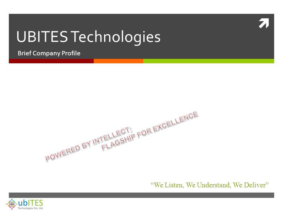  UBITES Technologies Brief Company Profile We Listen, We Understand, We Deliver