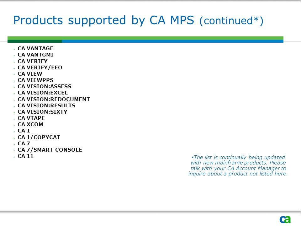 Products supported by CA MPS (continued*) CA VANTAGE CA VANTGMI CA VERIFY CA VERIFY/EEO CA VIEW CA VIEWPPS CA VISION:ASSESS CA VISION:EXCEL CA VISION:REDOCUMENT CA VISION:RESULTS CA VISION:SIXTY CA VTAPE CA XCOM CA 1 CA 1/COPYCAT CA 7 CA 7/SMART CONSOLE CA 11 The list is continually being updated with new mainframe products.
