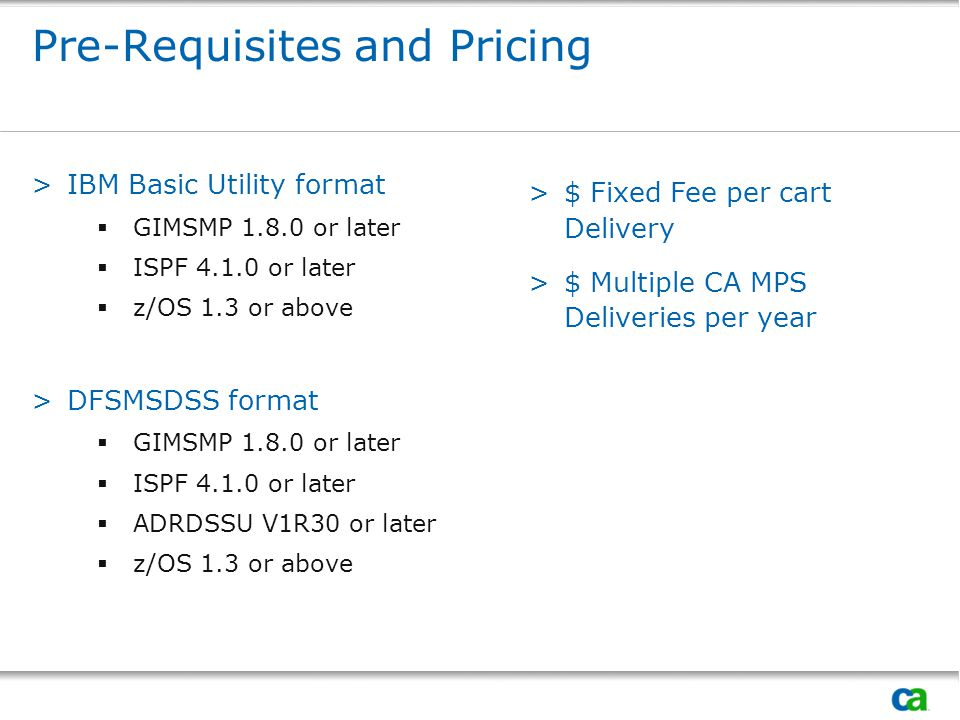 Pre-Requisites and Pricing >IBM Basic Utility format  GIMSMP 1.8.0 or later  ISPF 4.1.0 or later  z/OS 1.3 or above >DFSMSDSS format  GIMSMP 1.8.0 or later  ISPF 4.1.0 or later  ADRDSSU V1R30 or later  z/OS 1.3 or above >$ Fixed Fee per cart Delivery >$ Multiple CA MPS Deliveries per year