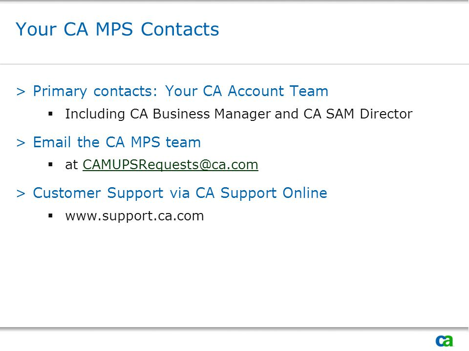 Your CA MPS Contacts >Primary contacts: Your CA Account Team  Including CA Business Manager and CA SAM Director >Email the CA MPS team  at CAMUPSRequests@ca.comCAMUPSRequests@ca.com >Customer Support via CA Support Online  www.support.ca.com