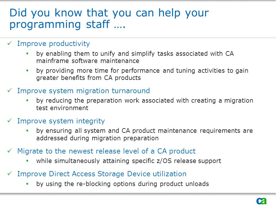 CA Maintenance Product Upgrade Service (CA MPS)  CA MPS – formerly known as CA MPS  New name meets CA naming conventions  A powerful offering that delivers the most current maintenance levels of CA z/OS products in a pre-installed format  CA MPS  provides customized maintenance deliveries for CA mainframe products  provides a structured process that combines CA best practices, methodologies and expertise to ensure all software components operate effectively and efficiently  reduces the time it takes to perform installation and maintenance activities, so that you can provide your staff with more time to focus on key business initiatives