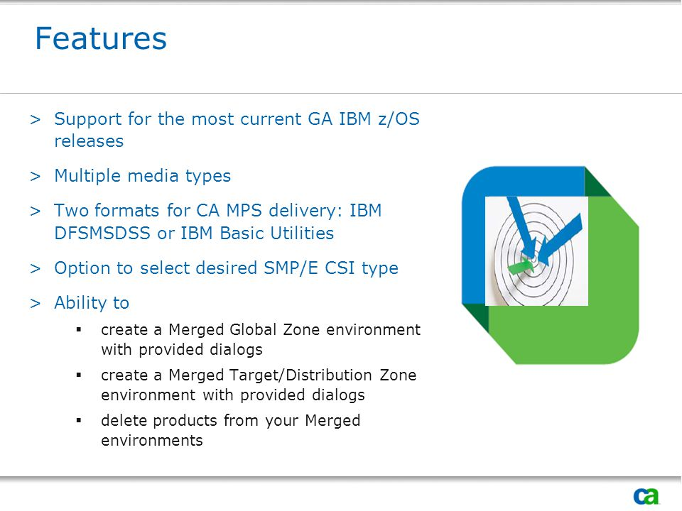Features >Support for the most current GA IBM z/OS releases >Multiple media types >Two formats for CA MPS delivery: IBM DFSMSDSS or IBM Basic Utilities >Option to select desired SMP/E CSI type >Ability to  create a Merged Global Zone environment with provided dialogs  create a Merged Target/Distribution Zone environment with provided dialogs  delete products from your Merged environments