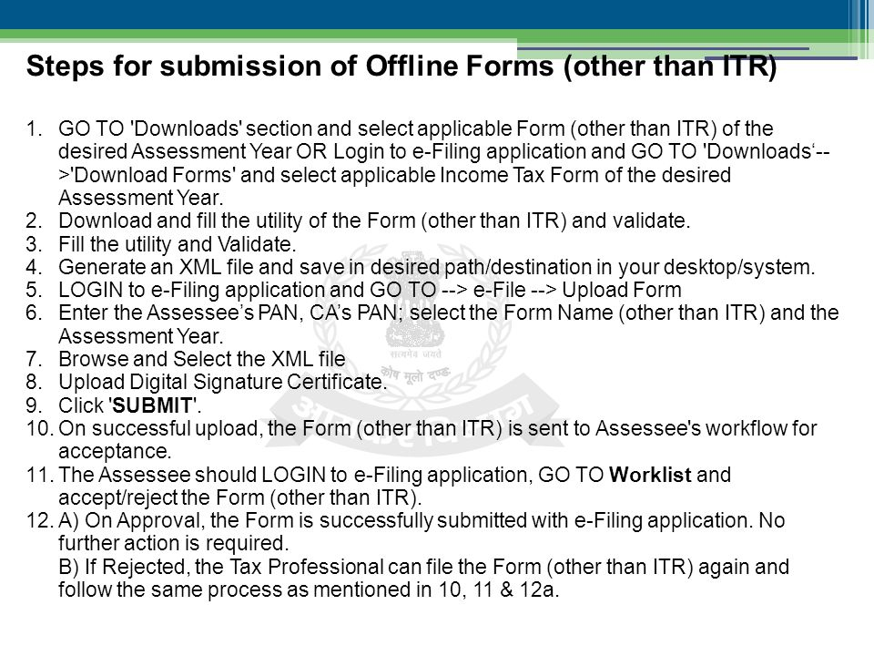 1.GO TO Downloads section and select applicable Form (other than ITR) of the desired Assessment Year OR Login to e-Filing application and GO TO Downloads'-- > Download Forms and select applicable Income Tax Form of the desired Assessment Year.
