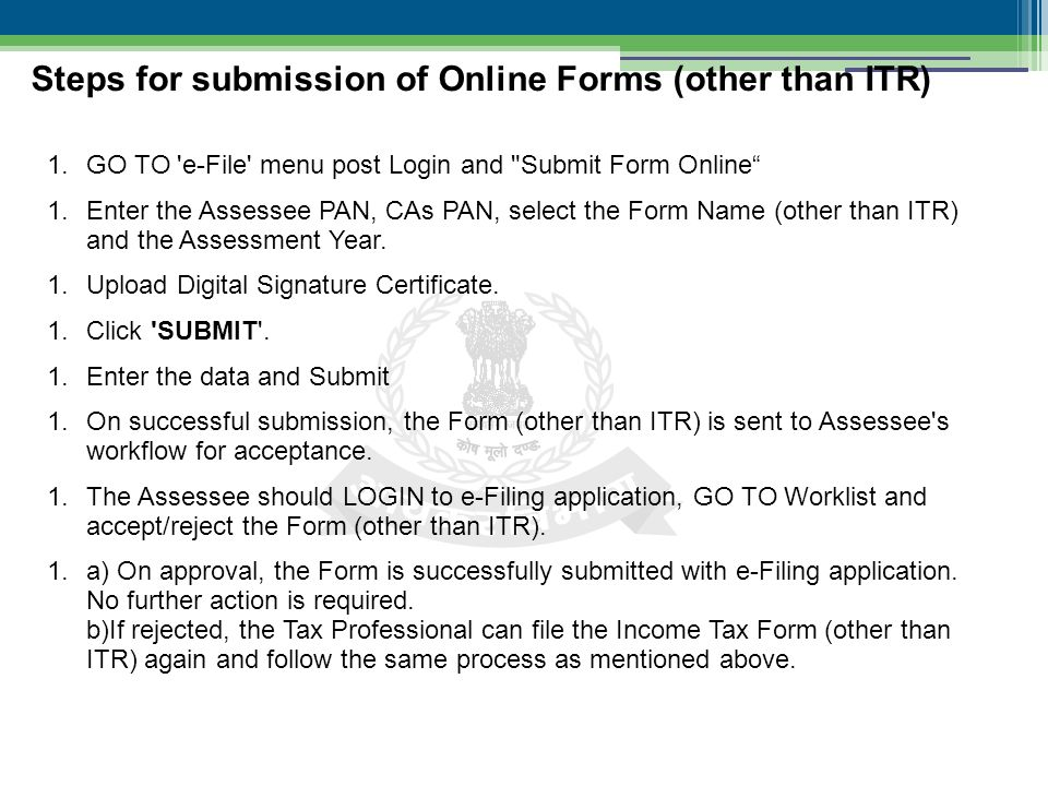 1.GO TO e-File menu post Login and Submit Form Online 1.Enter the Assessee PAN, CAs PAN, select the Form Name (other than ITR) and the Assessment Year.