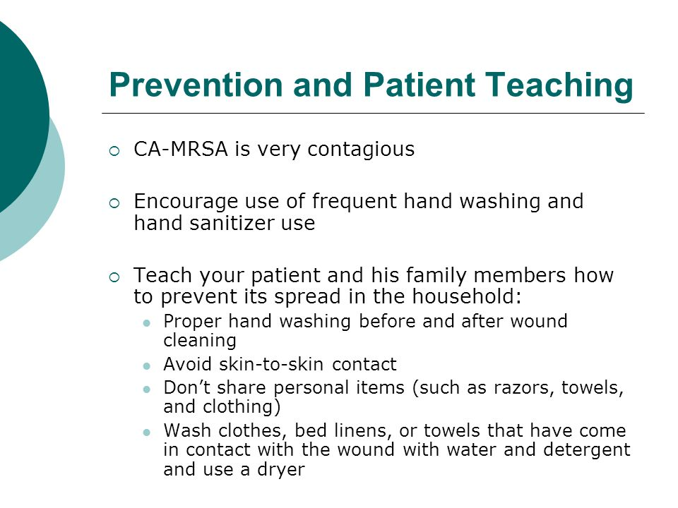 Prevention and Patient Teaching  CA-MRSA is very contagious  Encourage use of frequent hand washing and hand sanitizer use  Teach your patient and his family members how to prevent its spread in the household: Proper hand washing before and after wound cleaning Avoid skin-to-skin contact Don't share personal items (such as razors, towels, and clothing) Wash clothes, bed linens, or towels that have come in contact with the wound with water and detergent and use a dryer