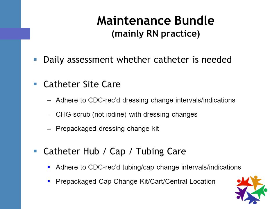Maintenance Bundle (mainly RN practice)  Daily assessment whether catheter is needed  Catheter Site Care –Adhere to CDC-rec'd dressing change intervals/indications –CHG scrub (not iodine) with dressing changes –Prepackaged dressing change kit  Catheter Hub / Cap / Tubing Care  Adhere to CDC-rec'd tubing/cap change intervals/indications  Prepackaged Cap Change Kit/Cart/Central Location