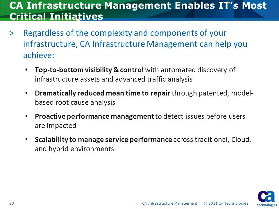 CA Infrastructure Management Enables IT's Most Critical Initiatives >Regardless of the complexity and components of your infrastructure, CA Infrastructure Management can help you achieve: Top-to-bottom visibility & control with automated discovery of infrastructure assets and advanced traffic analysis Dramatically reduced mean time to repair through patented, model- based root cause analysis Proactive performance management to detect issues before users are impacted Scalability to manage service performance across traditional, Cloud, and hybrid environments 20CA Infrastructure Management © 2011 CA Technologies