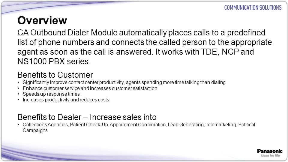 5 Overview Key Features Calls the numbers one by one as soon as Agents becomes available Busy or no answer numbers are retried The outbound dialer eliminates the customer search and dial time that the agent normally does Agents are presented with calls as their status changes to idle Import/ export call list from/ to external CSV file Outbound call list can be shared via MS SQL database between multiple Agents English, German, Spanish user interface support