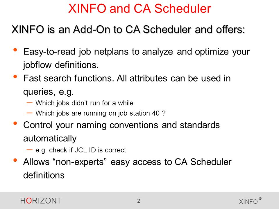 HORIZONT 2 XINFO ® XINFO and CA Scheduler Easy-to-read job netplans to analyze and optimize your jobflow definitions.
