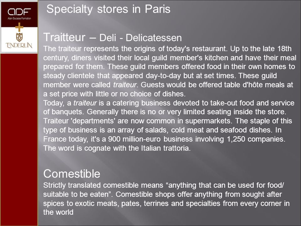 Specialty stores in Paris Traitteur – Deli - Delicatessen The traiteur represents the origins of today's restaurant. Up to the late 18th century, dine