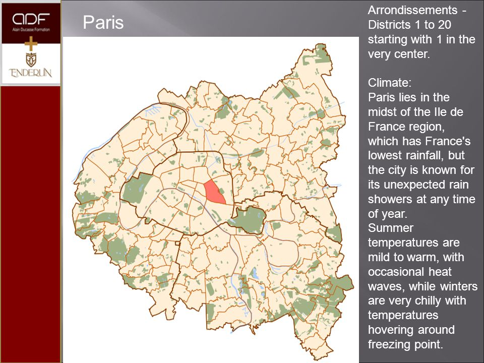 Paris Arrondissements - Districts 1 to 20 starting with 1 in the very center. Climate: Paris lies in the midst of the Ile de France region, which has