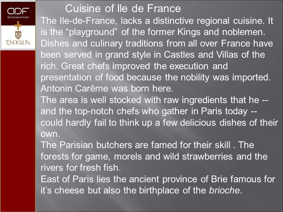 "Cuisine of Ile de France The Ile-de-France, lacks a distinctive regional cuisine. It is the ""playground"" of the former Kings and noblemen. Dishes and"