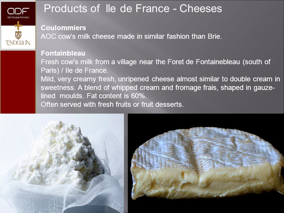 Products of lle de France - Cheeses Coulommiers AOC cow's milk cheese made in similar fashion than Brie. Fontainbleau Fresh cow's milk from a village