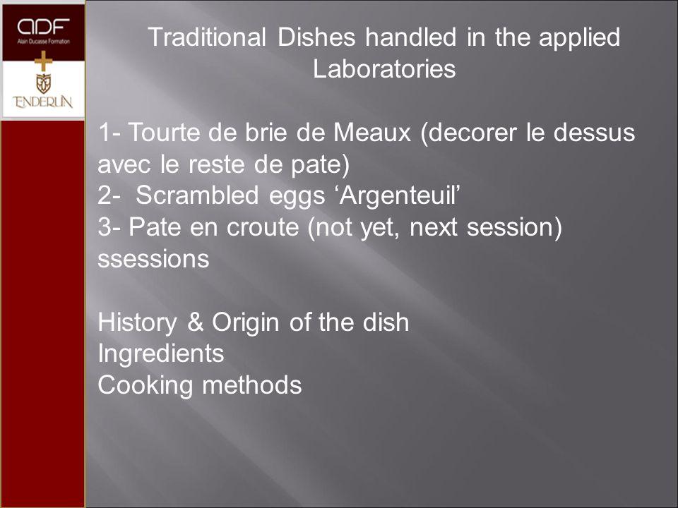 Traditional Dishes handled in the applied Laboratories 1- Tourte de brie de Meaux (decorer le dessus avec le reste de pate) 2- Scrambled eggs 'Argenteuil' 3- Pate en croute (not yet, next session) ssessions History & Origin of the dish Ingredients Cooking methods
