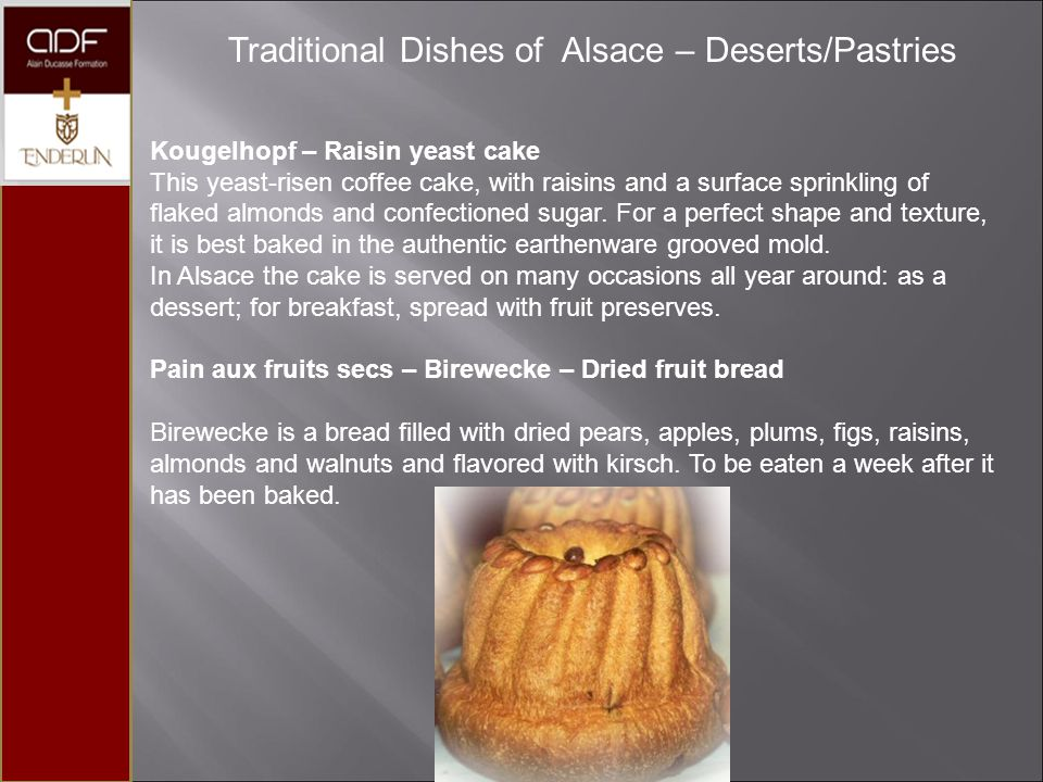 Traditional Dishes of Alsace – Deserts/Pastries Kougelhopf – Raisin yeast cake This yeast-risen coffee cake, with raisins and a surface sprinkling of