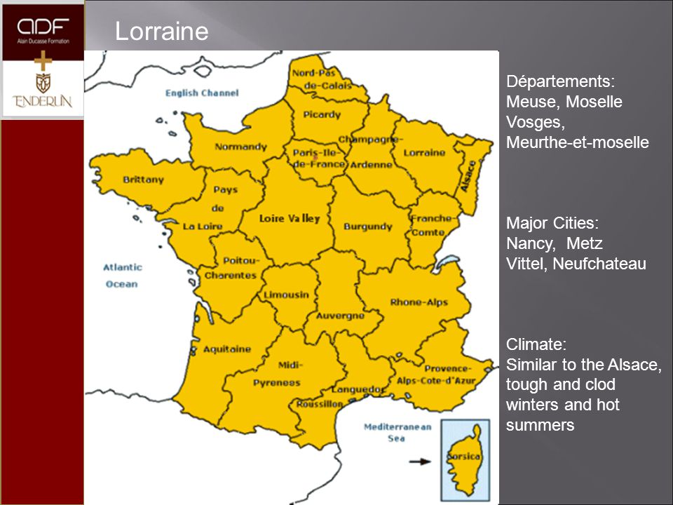Lorraine Départements: Meuse, Moselle Vosges, Meurthe-et-moselle Major Cities: Nancy, Metz Vittel, Neufchateau Climate: Similar to the Alsace, tough a