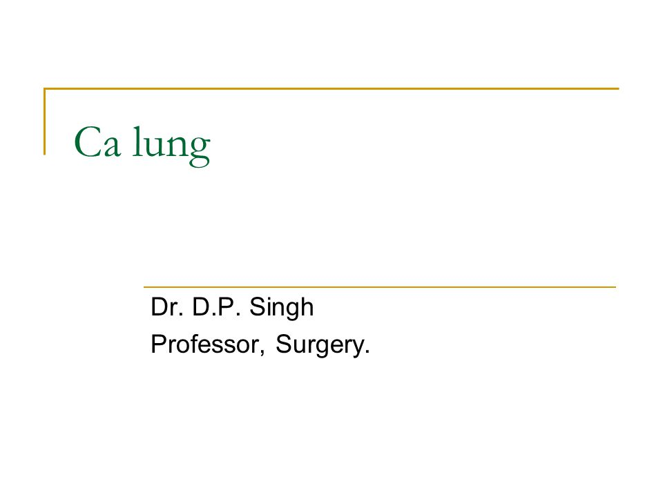 Ca lung Dr. D.P. Singh Professor, Surgery.