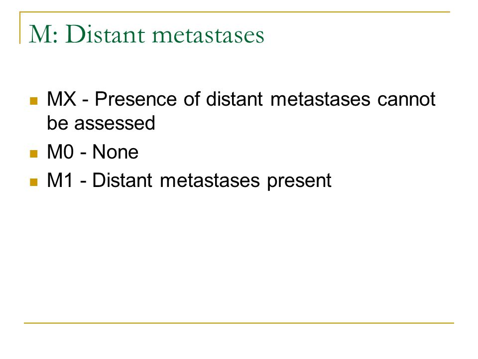 M: Distant metastases MX - Presence of distant metastases cannot be assessed M0 - None M1 - Distant metastases present