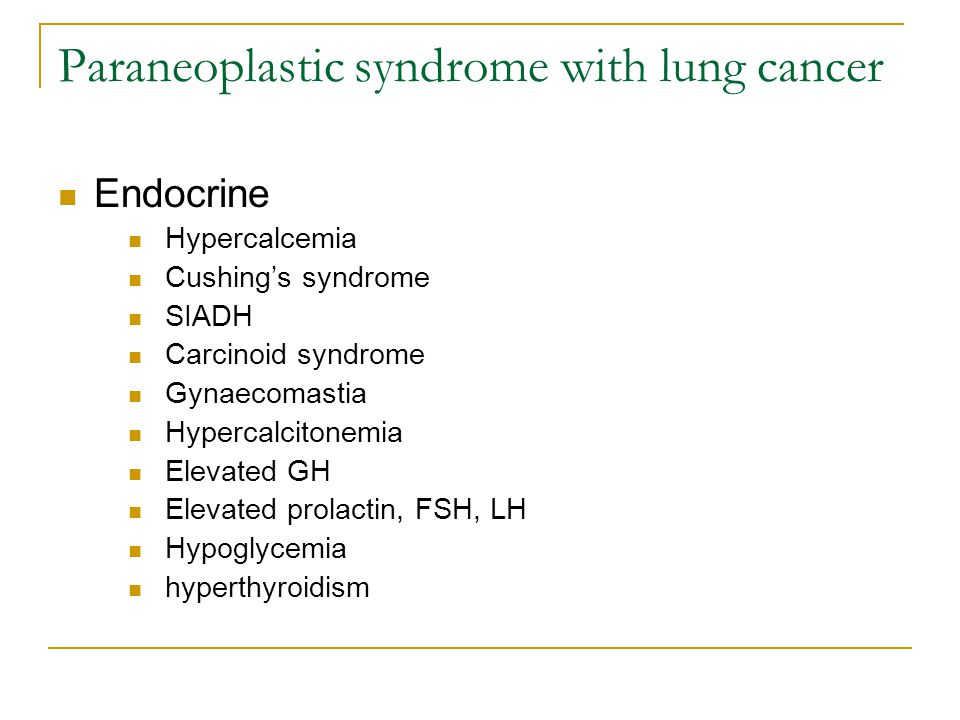 Paraneoplastic syndrome with lung cancer Endocrine Hypercalcemia Cushing's syndrome SIADH Carcinoid syndrome Gynaecomastia Hypercalcitonemia Elevated GH Elevated prolactin, FSH, LH Hypoglycemia hyperthyroidism