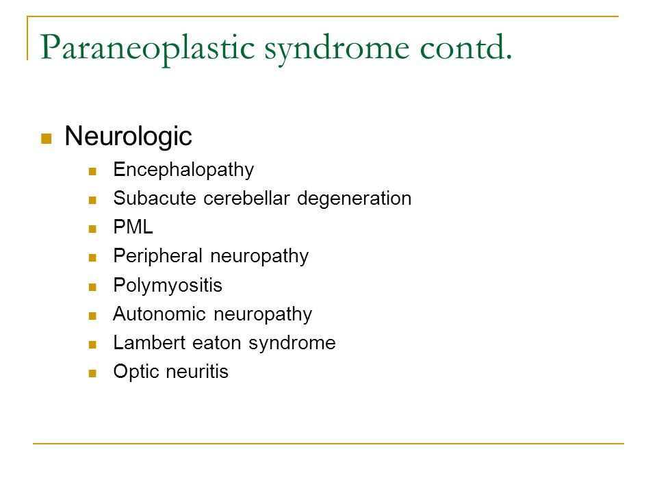 Paraneoplastic syndrome contd. Neurologic Encephalopathy Subacute cerebellar degeneration PML Peripheral neuropathy Polymyositis Autonomic neuropathy