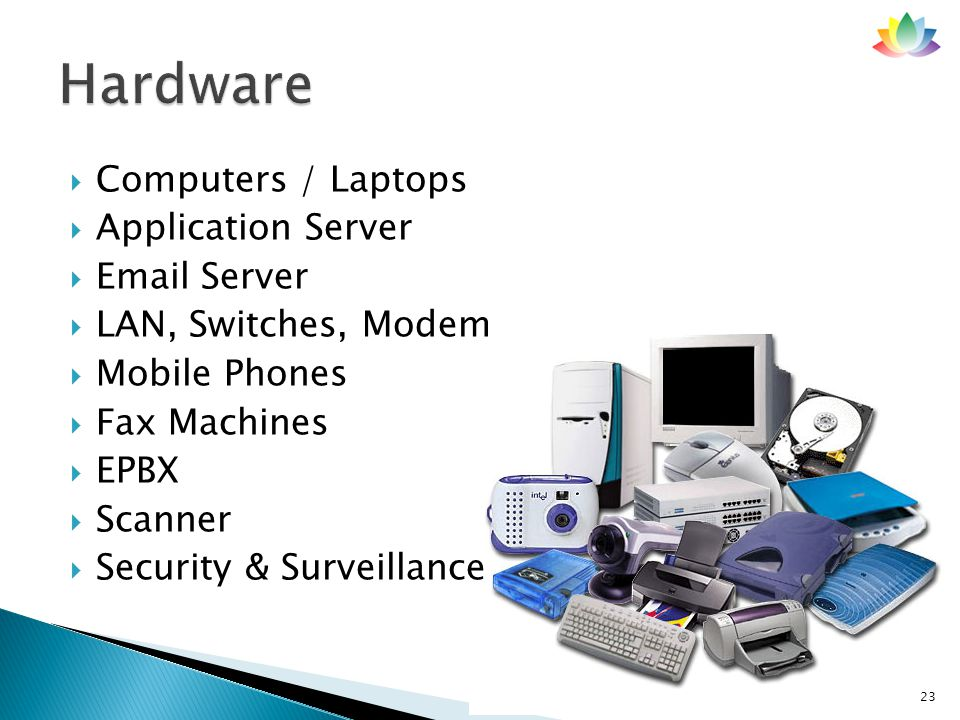  Computers / Laptops  Application Server  Email Server  LAN, Switches, Modem  Mobile Phones  Fax Machines  EPBX  Scanner  Security & Surveillance 23