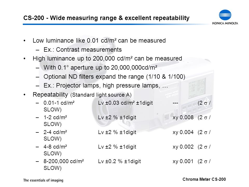 Chroma Meter CS-200 CS-200 - Wide measuring range & excellent repeatability Low luminance like 0.01 cd/m² can be measured –Ex.: Contrast measurements