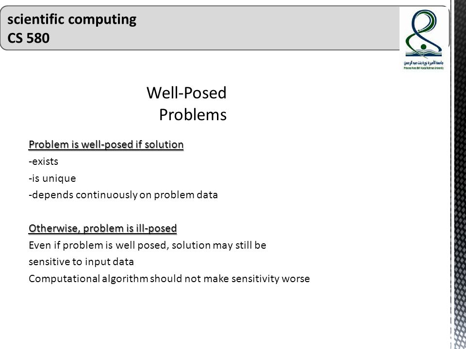 Problem is well-posed if solution -exists -is unique -depends continuously on problem data Otherwise, problem is ill-posed Even if problem is well posed, solution may still be sensitive to input data Computational algorithm should not make sensitivity worse scientific computing CS 580