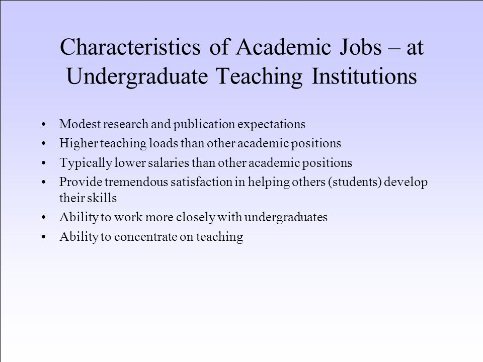 Characteristics of Academic Jobs – at Undergraduate Teaching Institutions Modest research and publication expectations Higher teaching loads than othe