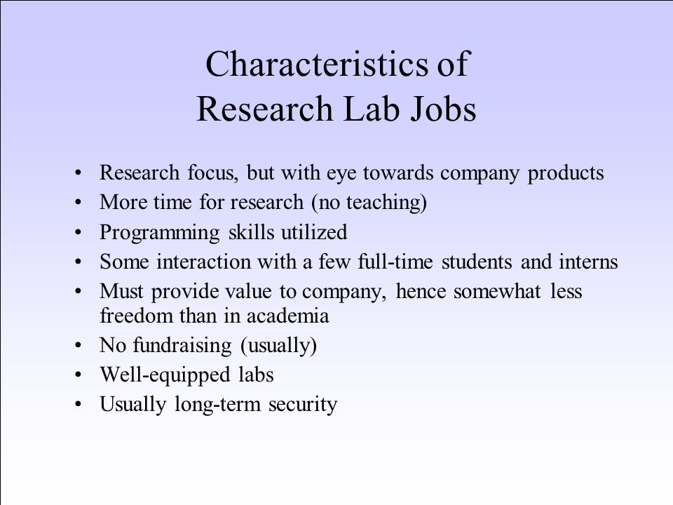Characteristics of Research Lab Jobs Research focus, but with eye towards company products More time for research (no teaching) Programming skills uti