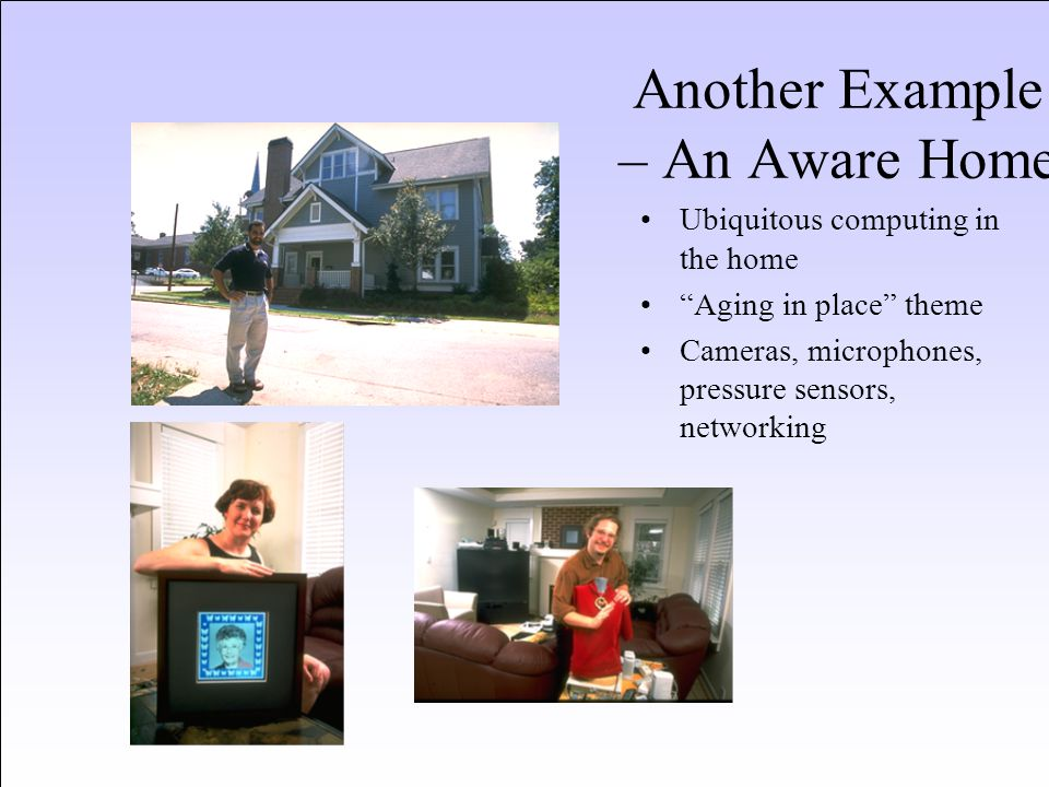 "Another Example – An Aware Home Ubiquitous computing in the home ""Aging in place"" theme Cameras, microphones, pressure sensors, networking"