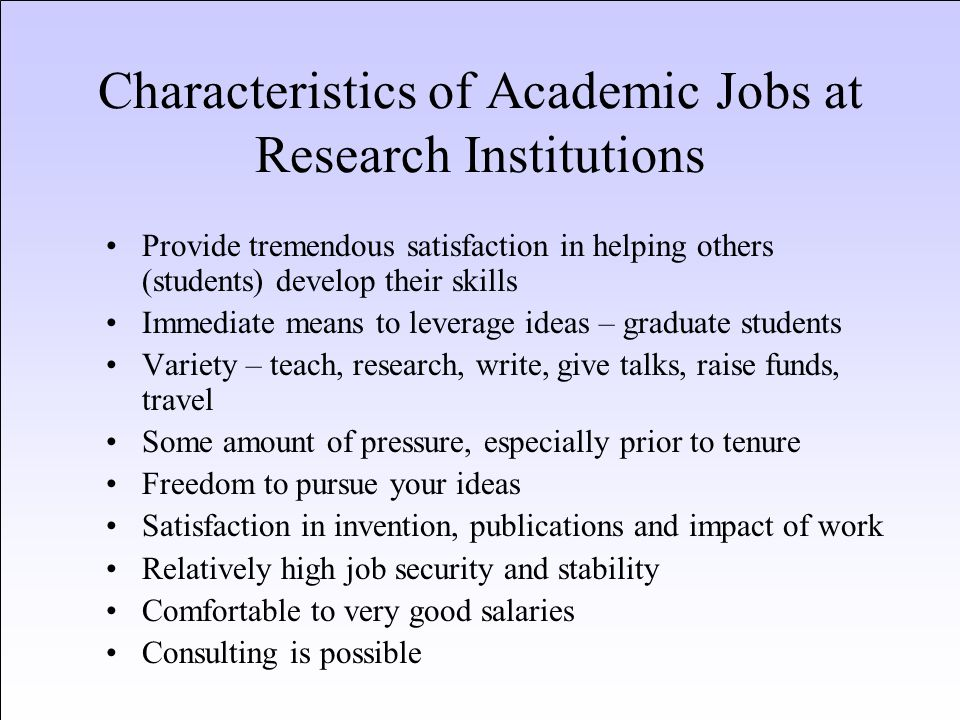Characteristics of Academic Jobs – at Undergraduate Teaching Institutions Modest research and publication expectations Higher teaching loads than other academic positions Typically lower salaries than other academic positions Provide tremendous satisfaction in helping others (students) develop their skills Ability to work more closely with undergraduates Ability to concentrate on teaching