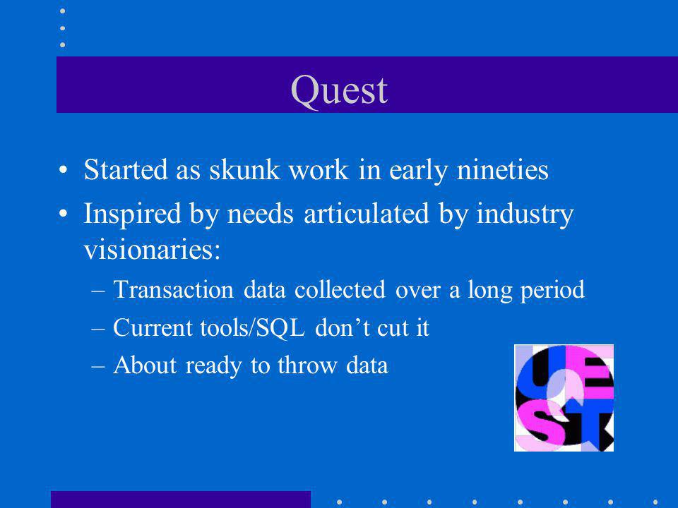 Quest Started as skunk work in early nineties Inspired by needs articulated by industry visionaries: –Transaction data collected over a long period –Current tools/SQL don't cut it –About ready to throw data