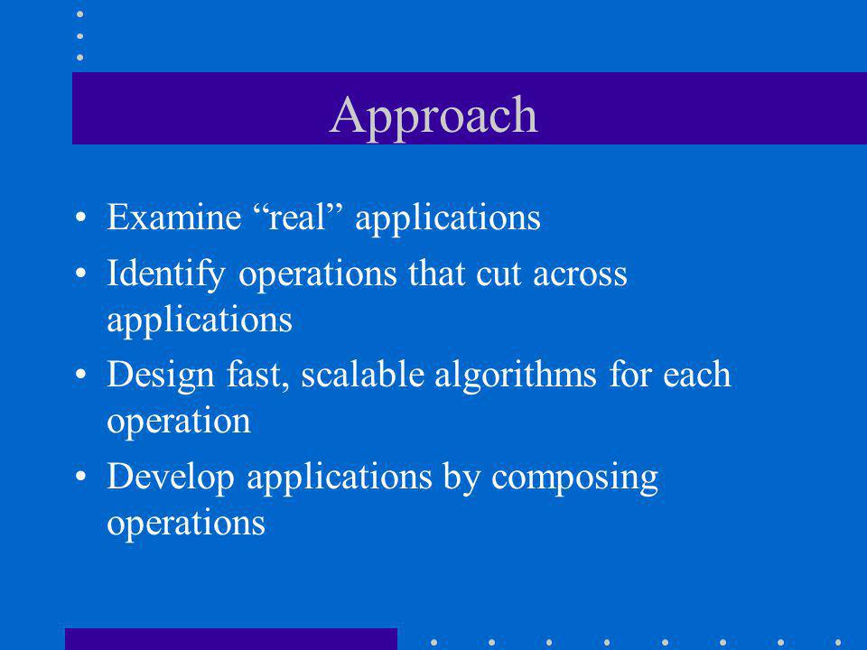 Approach Examine real applications Identify operations that cut across applications Design fast, scalable algorithms for each operation Develop applications by composing operations