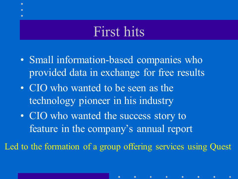 First hits Small information-based companies who provided data in exchange for free results CIO who wanted to be seen as the technology pioneer in his industry CIO who wanted the success story to feature in the company's annual report Led to the formation of a group offering services using Quest