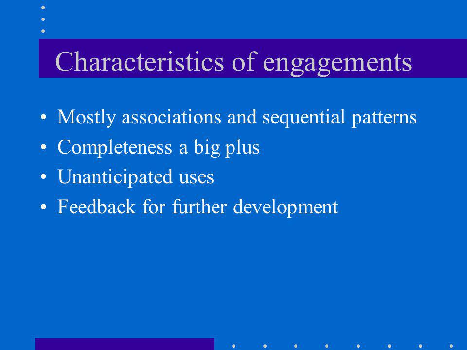 Characteristics of engagements Mostly associations and sequential patterns Completeness a big plus Unanticipated uses Feedback for further development