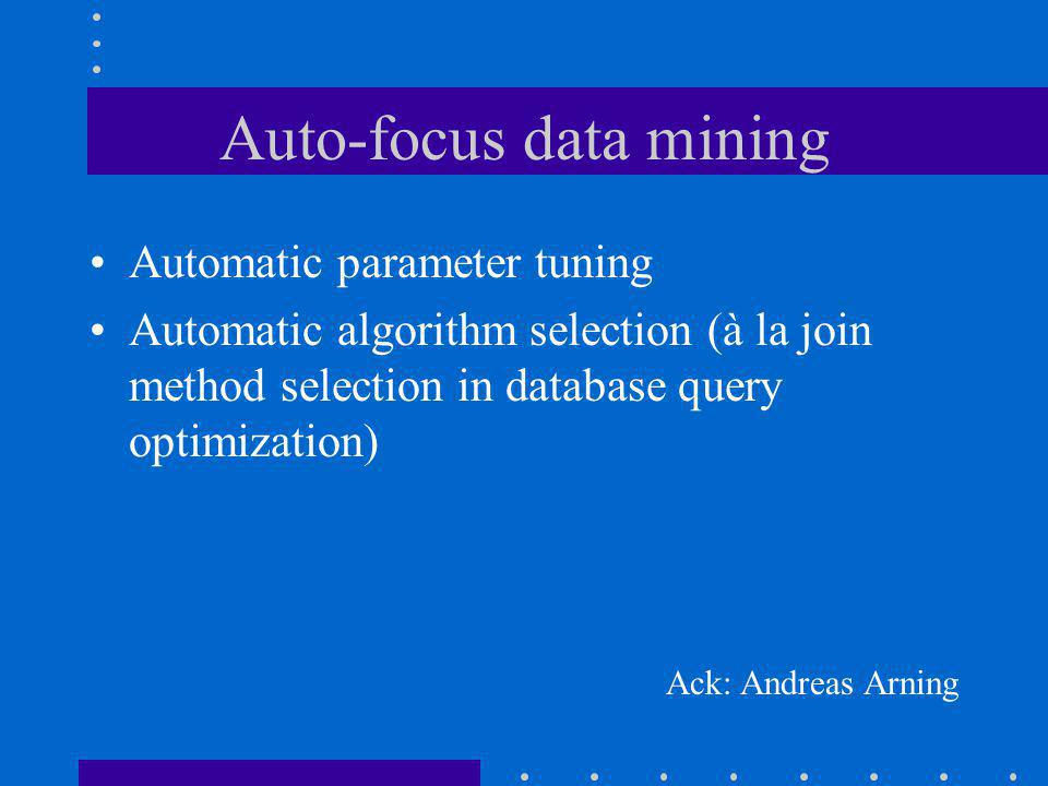 Auto-focus data mining Automatic parameter tuning Automatic algorithm selection (à la join method selection in database query optimization) Ack: Andreas Arning
