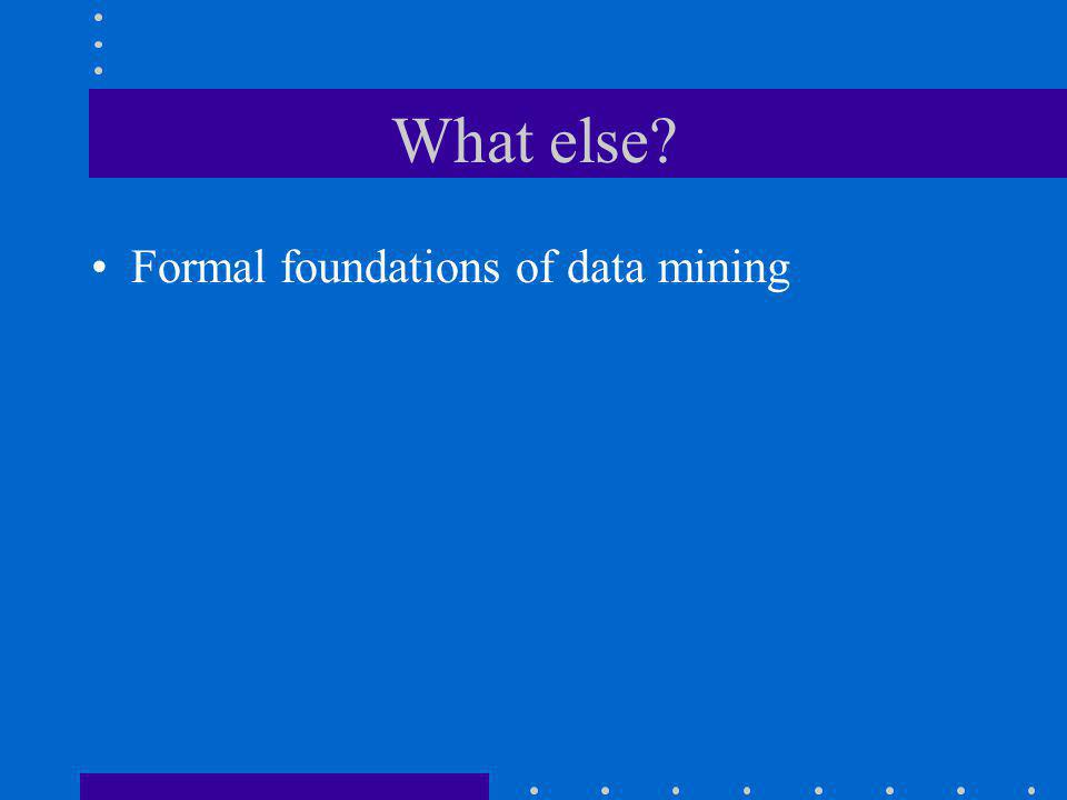 What else? Formal foundations of data mining