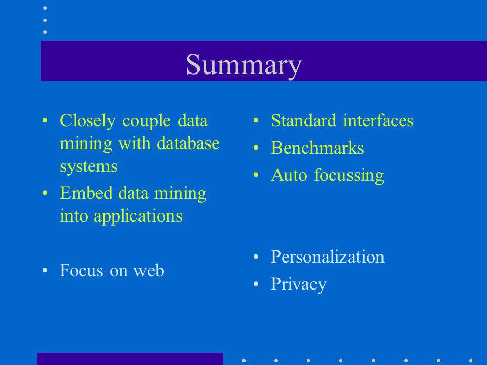 Summary Closely couple data mining with database systems Embed data mining into applications Focus on web Standard interfaces Benchmarks Auto focussing Personalization Privacy