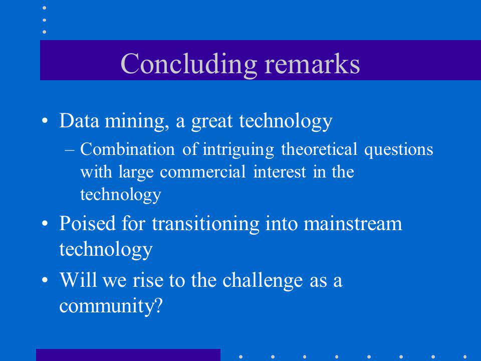 Concluding remarks Data mining, a great technology –Combination of intriguing theoretical questions with large commercial interest in the technology Poised for transitioning into mainstream technology Will we rise to the challenge as a community