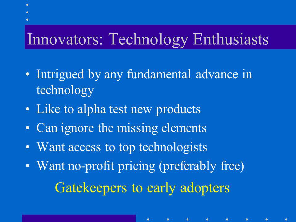 Early Adopters: Visionaries Driven by vision of dramatic competitive advantage via revolutionary breakthroughs Great imagination for strategic applications Not so price-sensitive Want rapid time to market Demand high degree of customization Fund the development of early market