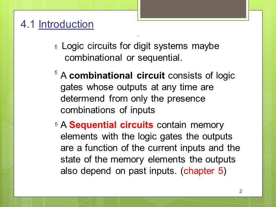 4.1 Introduction   Logic circuits for digit systems maybe combinational or sequential. A combinational circuit consists of logic gates whose outputs