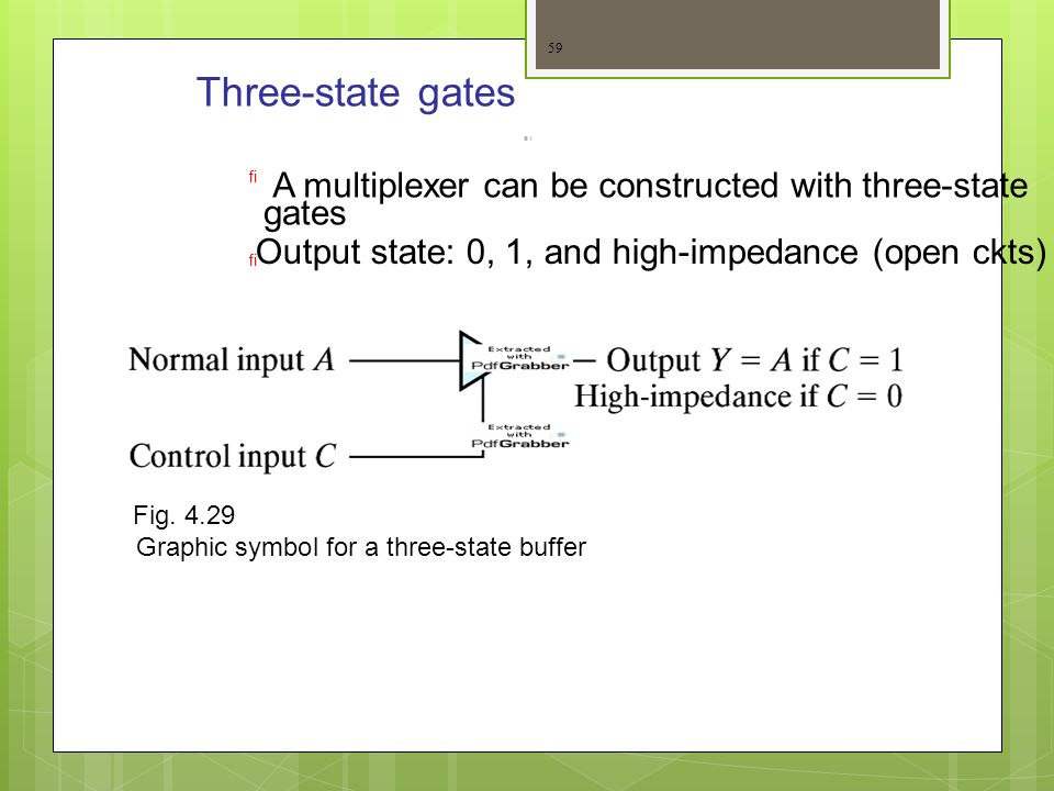 Three-state gates   A multiplexer can be constructed with three-state gates Output state: 0, 1, and high-impedance (open ckts) Fig. 4.29 Graphic sym