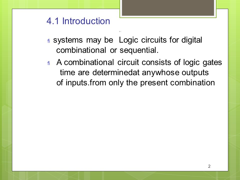 4.1 Introduction   Logic circuits for digital systems may be combinational or sequential. A combinational circuit consists of logic gates whose outp