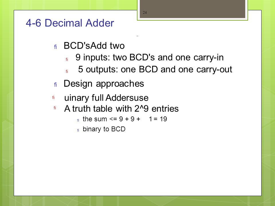 4-6 Decimal Adder   Add twoBCD's   9 inputs: two BCD's and one carry-in 5 outputs: one BCD and one carry-out Design approaches  A truth table wit